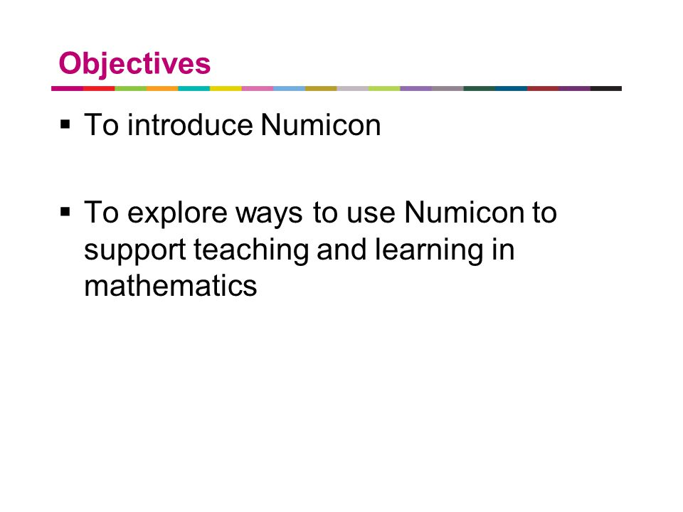 a better place to live Objectives  To introduce Numicon  To explore ways to use Numicon to support teaching and learning in mathematics
