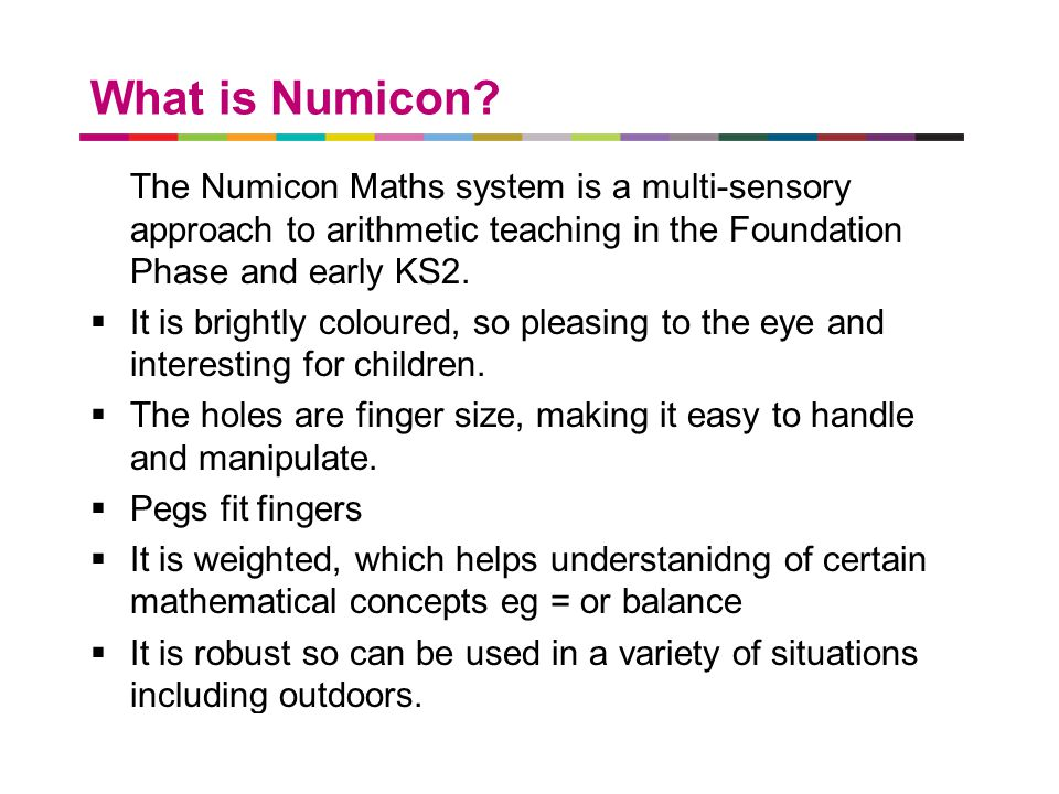 a better place to live What is Numicon? The Numicon Maths system is a multi-sensory approach to arithmetic teaching in the Foundation Phase and early