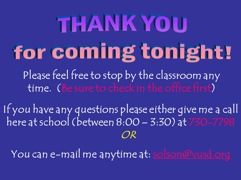 Please feel free to stop by the classroom any time. (Be sure to check in the office first) If you have any questions please either give me a call here