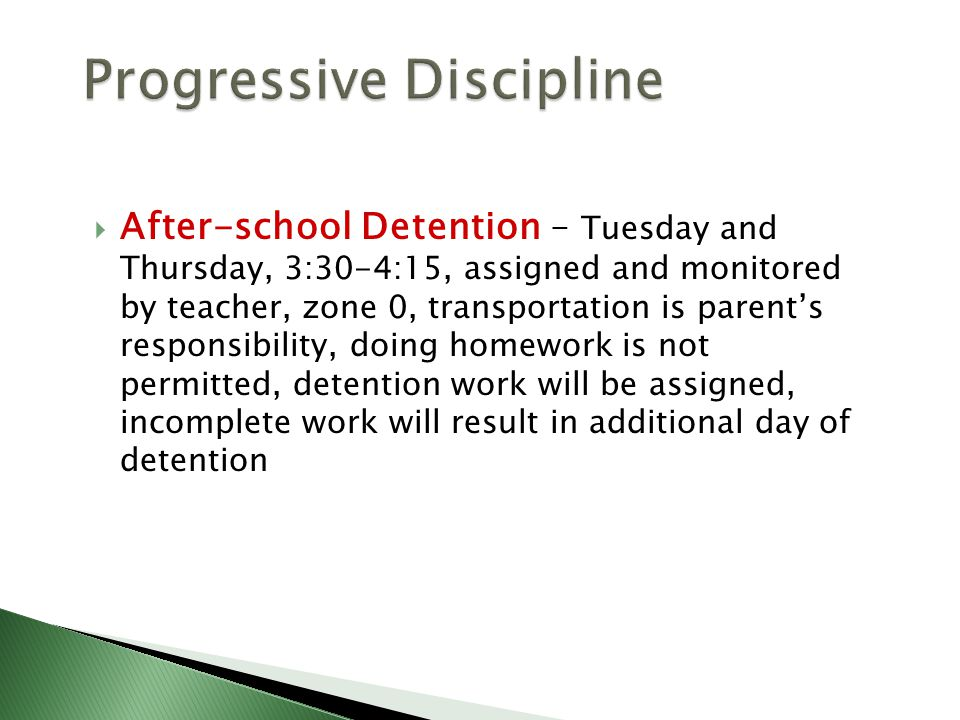  After-school Detention – Tuesday and Thursday, 3:30-4:15, assigned and monitored by teacher, zone 0, transportation is parent's responsibility, doing homework is not permitted, detention work will be assigned, incomplete work will result in additional day of detention