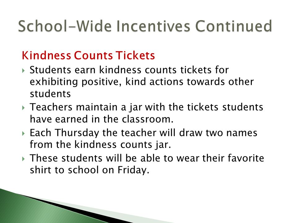 Kindness Counts Tickets  Students earn kindness counts tickets for exhibiting positive, kind actions towards other students  Teachers maintain a jar with the tickets students have earned in the classroom.