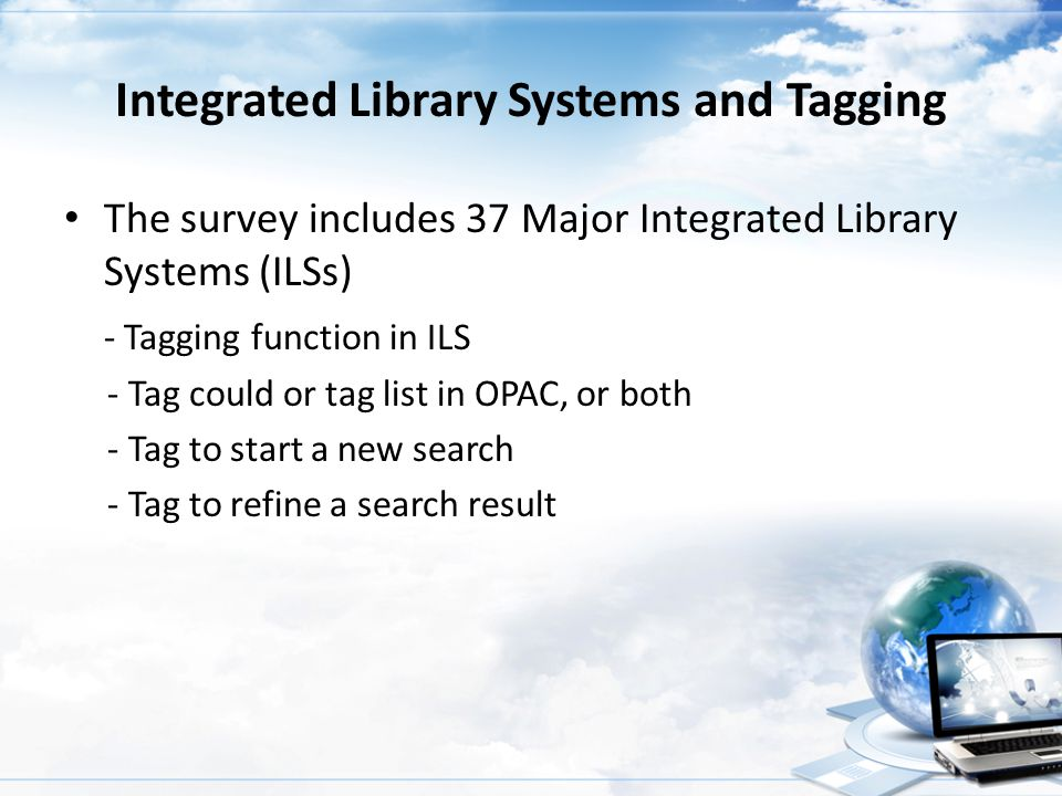 Integrated Library Systems and Tagging The survey includes 37 Major Integrated Library Systems (ILSs) - Tagging function in ILS - Tag could or tag lis