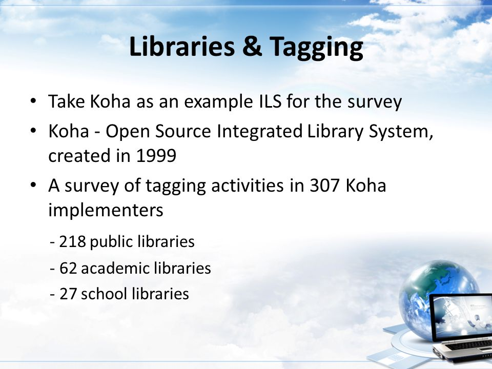 Libraries & Tagging Take Koha as an example ILS for the survey Koha - Open Source Integrated Library System, created in 1999 A survey of tagging activ