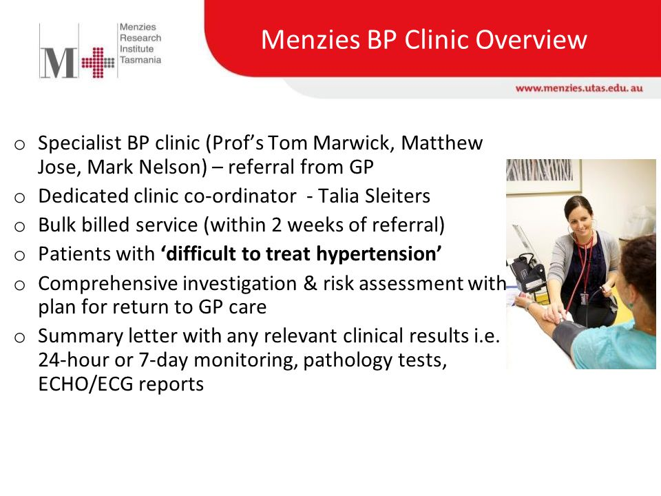 Menzies BP Clinic Overview o Specialist BP clinic (Prof's Tom Marwick, Matthew Jose, Mark Nelson) – referral from GP o Dedicated clinic co-ordinator - Talia Sleiters o Bulk billed service (within 2 weeks of referral) o Patients with 'difficult to treat hypertension' o Comprehensive investigation & risk assessment with plan for return to GP care o Summary letter with any relevant clinical results i.e.
