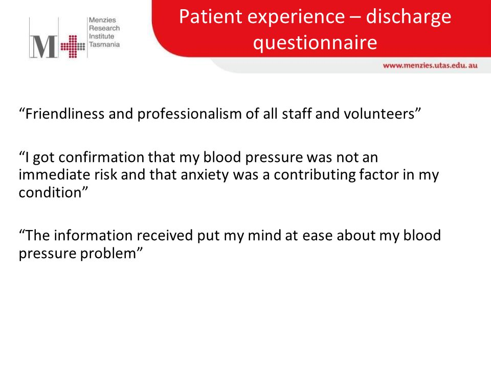 Patient experience – discharge questionnaire Friendliness and professionalism of all staff and volunteers I got confirmation that my blood pressure was not an immediate risk and that anxiety was a contributing factor in my condition The information received put my mind at ease about my blood pressure problem