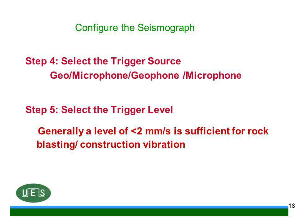 Step 4: Select the Trigger Source Geo/Microphone/Geophone /Microphone Step 5: Select the Trigger Level Generally a level of <2 mm/s is sufficient for rock blasting/ construction vibration 18 Configure the Seismograph