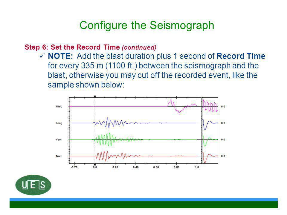 Step 6: Set the Record Time (continued) NOTE: Add the blast duration plus 1 second of Record Time for every 335 m (1100 ft.) between the seismograph and the blast, otherwise you may cut off the recorded event, like the sample shown below: Configure the Seismograph