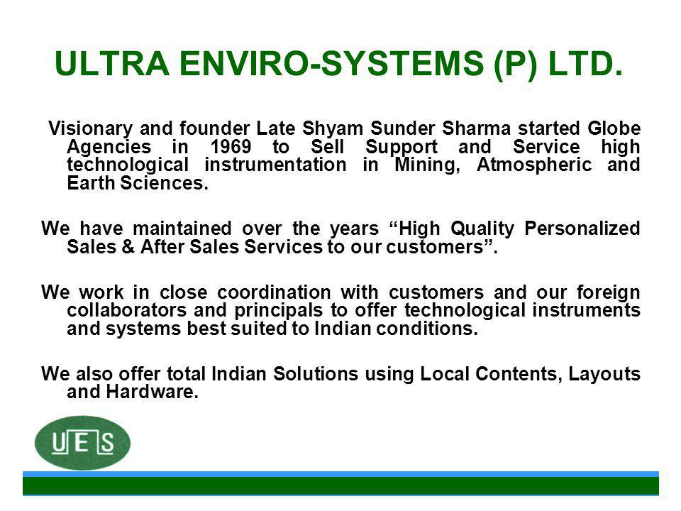 ULTRA ENVIRO-SYSTEMS (P) LTD. Visionary and founder Late Shyam Sunder Sharma started Globe Agencies in 1969 to Sell Support and Service high technolog
