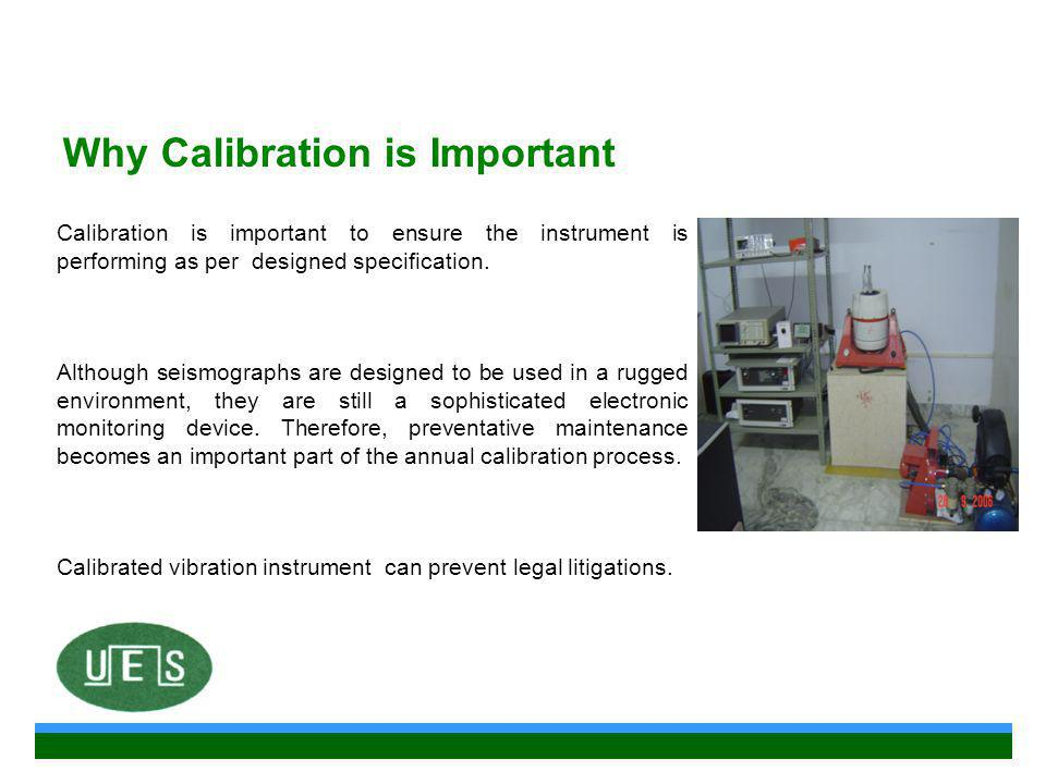 Why Calibration is Important Calibration is important to ensure the instrument is performing as per designed specification.