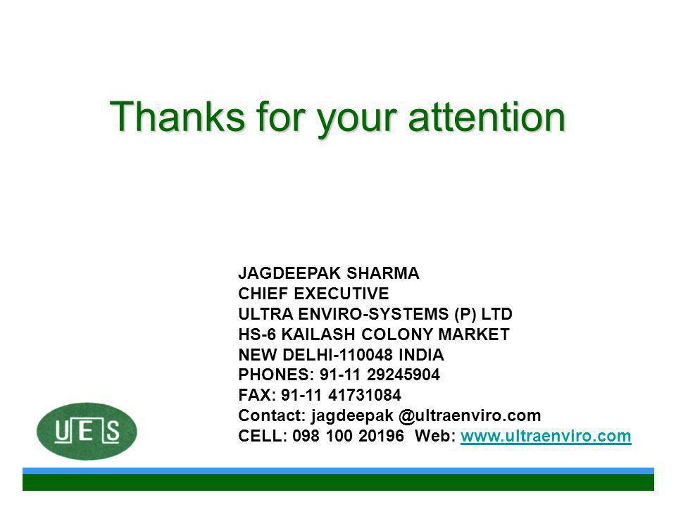 Thanks for your attention JAGDEEPAK SHARMA CHIEF EXECUTIVE ULTRA ENVIRO-SYSTEMS (P) LTD HS-6 KAILASH COLONY MARKET NEW DELHI-110048 INDIA PHONES: 91-11 29245904 FAX: 91-11 41731084 Contact: jagdeepak @ultraenviro.com CELL: 098 100 20196 Web: www.ultraenviro.comwww.ultraenviro.com