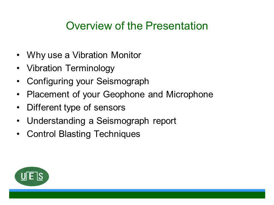 Overview of the Presentation Why use a Vibration Monitor Vibration Terminology Configuring your Seismograph Placement of your Geophone and Microphone Different type of sensors Understanding a Seismograph report Control Blasting Techniques