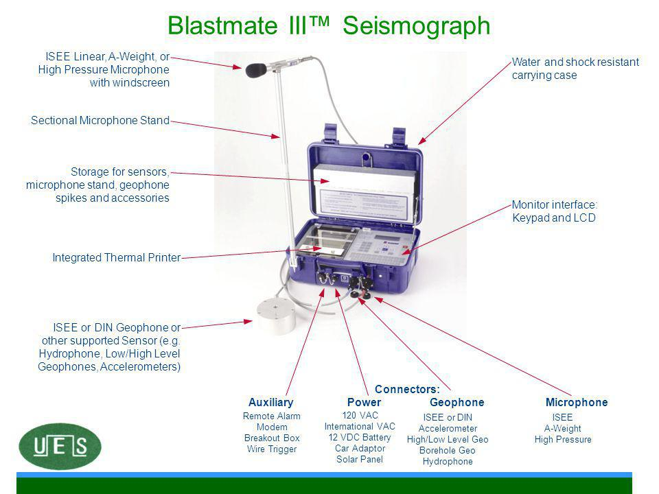 Blastmate III™ Seismograph ISEE Linear, A-Weight, or High Pressure Microphone with windscreen Sectional Microphone Stand Storage for sensors, microphone stand, geophone spikes and accessories Integrated Thermal Printer ISEE or DIN Geophone or other supported Sensor (e.g.