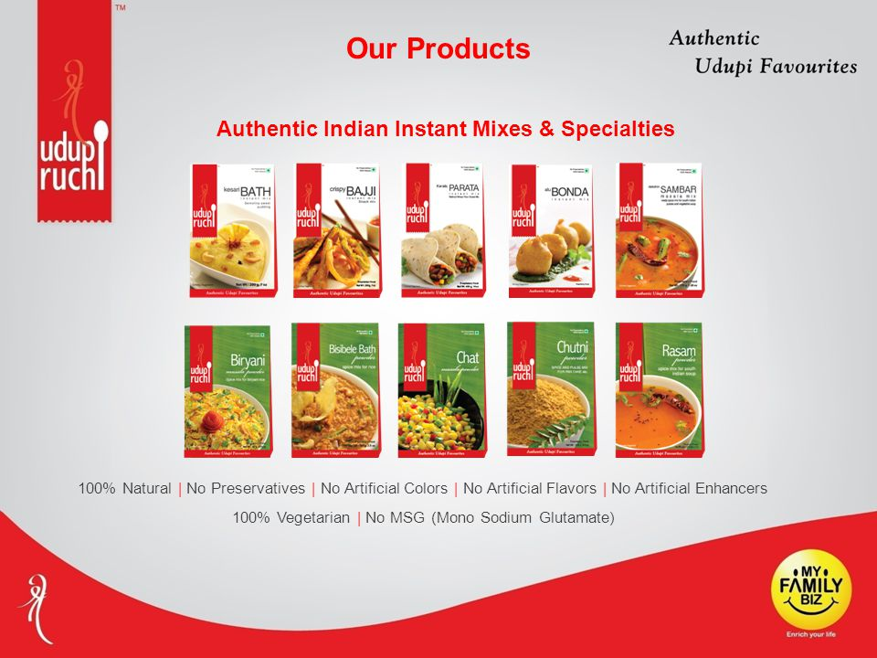 100% Natural | No Preservatives | No Artificial Colors | No Artificial Flavors | No Artificial Enhancers 100% Vegetarian | No MSG (Mono Sodium Glutamate) Authentic Indian Instant Mixes & Specialties Our Products