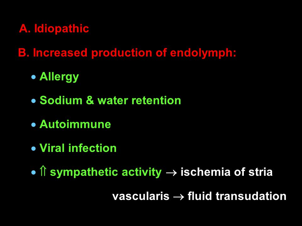 A. Idiopathic B. Increased production of endolymph:  Allergy  Sodium & water retention  Autoimmune  Viral infection   sympathetic activity  isc