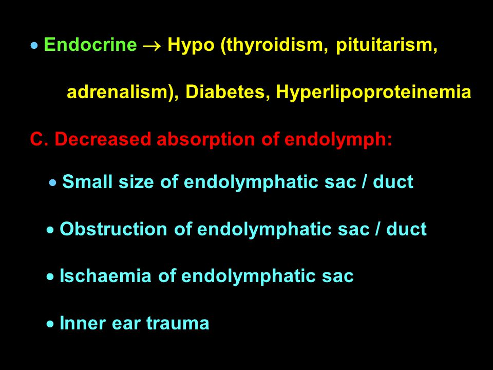  Endocrine  Hypo (thyroidism, pituitarism, adrenalism), Diabetes, Hyperlipoproteinemia C. Decreased absorption of endolymph:  Small size of endolym