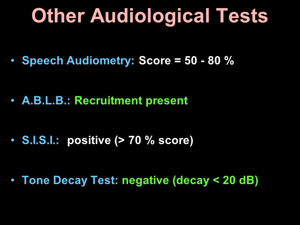 Other Audiological Tests Speech Audiometry: Score = 50 - 80 % A.B.L.B.: Recruitment present S.I.S.I.: positive (> 70 % score) Tone Decay Test: negativ