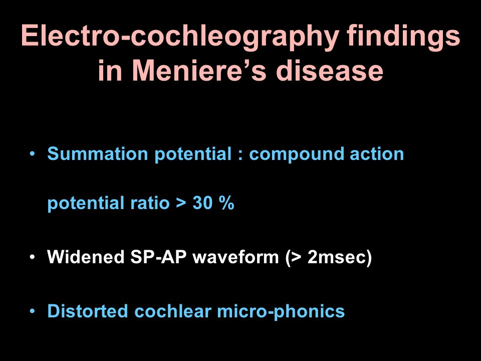 Electro-cochleography findings in Meniere's disease Summation potential : compound action potential ratio > 30 % Widened SP-AP waveform (> 2msec) Dist