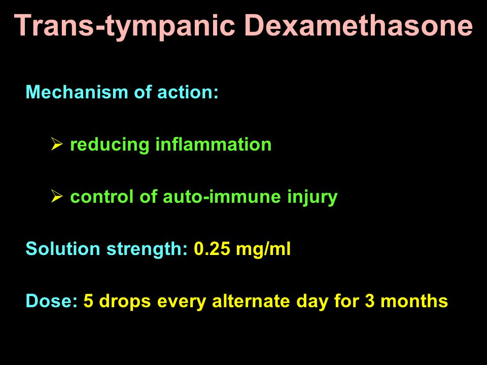 Trans-tympanic Dexamethasone Mechanism of action:  reducing inflammation  control of auto-immune injury Solution strength: 0.25 mg/ml Dose: 5 drops