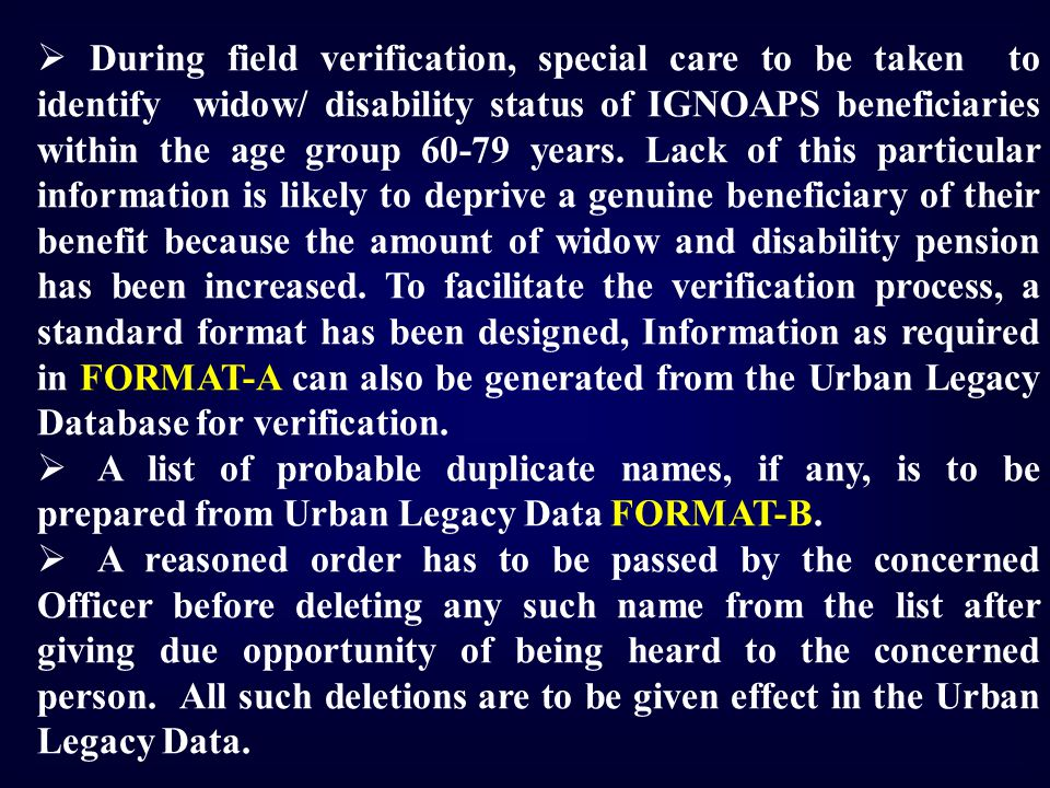  During field verification, special care to be taken to identify widow/ disability status of IGNOAPS beneficiaries within the age group 60-79 years.