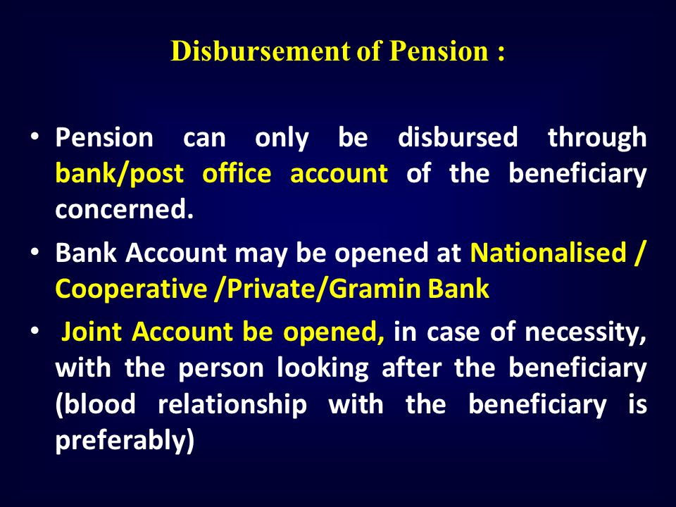 Disbursement of Pension : Pension can only be disbursed through bank/post office account of the beneficiary concerned. Bank Account may be opened at N