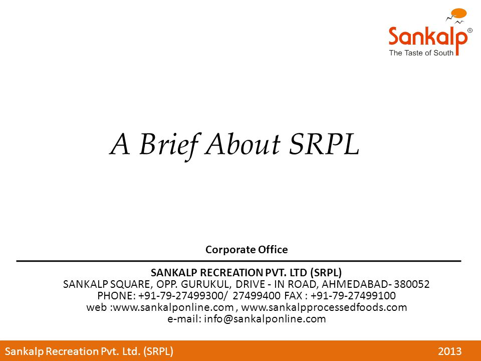 A Brief About SRPL Corporate Office SANKALP RECREATION PVT. LTD (SRPL) SANKALP SQUARE, OPP. GURUKUL, DRIVE - IN ROAD, AHMEDABAD- 380052 PHONE: +91-79-