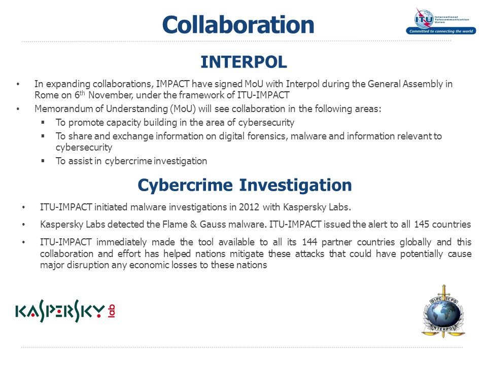 INTERPOL In expanding collaborations, IMPACT have signed MoU with Interpol during the General Assembly in Rome on 6 th November, under the framework of ITU-IMPACT Memorandum of Understanding (MoU) will see collaboration in the following areas:  To promote capacity building in the area of cybersecurity  To share and exchange information on digital forensics, malware and information relevant to cybersecurity  To assist in cybercrime investigation Collaboration ITU-IMPACT initiated malware investigations in 2012 with Kaspersky Labs.