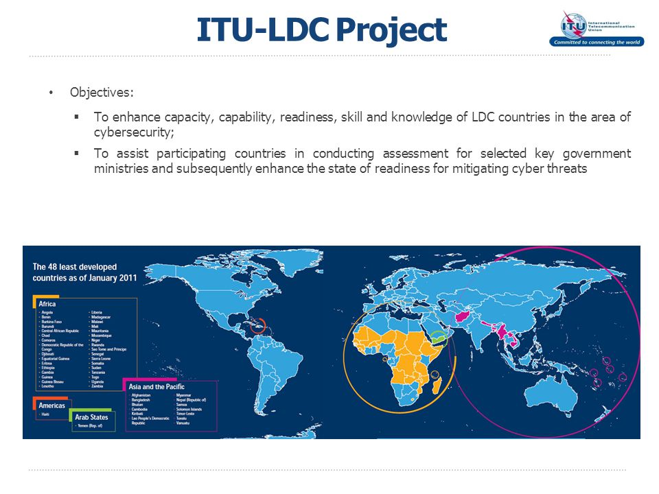 ITU-LDC Project Objectives:  To enhance capacity, capability, readiness, skill and knowledge of LDC countries in the area of cybersecurity;  To assist participating countries in conducting assessment for selected key government ministries and subsequently enhance the state of readiness for mitigating cyber threats