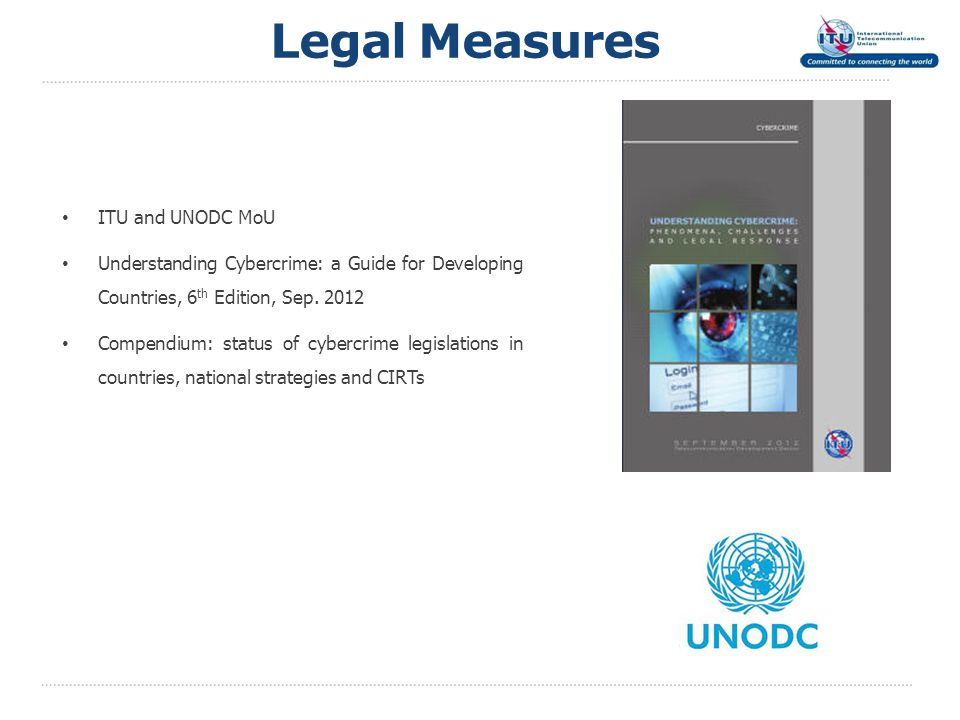 Legal Measures ITU and UNODC MoU Understanding Cybercrime: a Guide for Developing Countries, 6 th Edition, Sep. 2012 Compendium: status of cybercrime