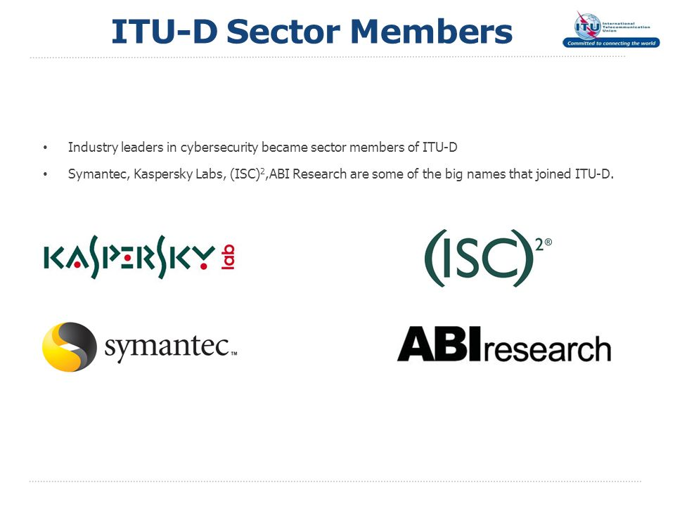 Industry leaders in cybersecurity became sector members of ITU-D Symantec, Kaspersky Labs, (ISC) 2,ABI Research are some of the big names that joined ITU-D.