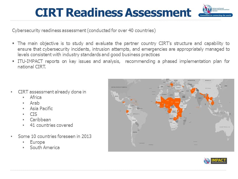 CIRT Readiness Assessment Cybersecurity readiness assessment (conducted for over 40 countries)  The main objective is to study and evaluate the partner country CIRT s structure and capability to ensure that cybersecurity incidents, intrusion attempts, and emergencies are appropriately managed to levels consistent with industry standards and good business practices  ITU-IMPACT reports on key issues and analysis, recommending a phased implementation plan for national CIRT.
