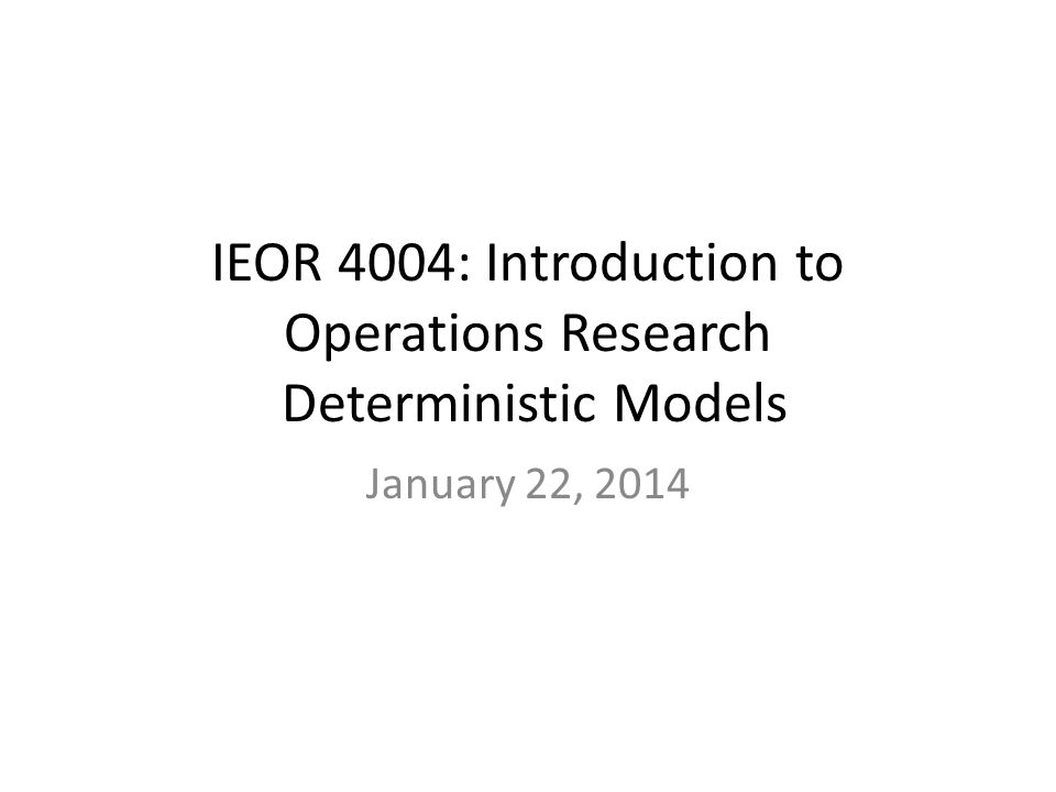 IEOR 4004: Introduction to Operations Research Deterministic Models January 22, 2014