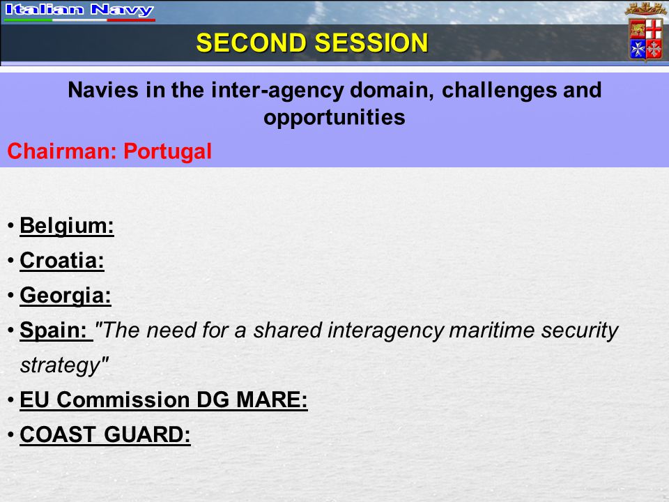 SECOND SESSION Navies in the inter-agency domain, challenges and opportunities Chairman: Portugal Belgium: Croatia: Georgia: Spain: The need for a shared interagency maritime security strategy EU Commission DG MARE: COAST GUARD: