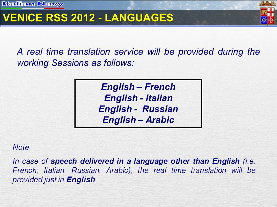 VENICE RSS 2012 - LANGUAGES English – French English - Italian English - Russian English – Arabic A real time translation service will be provided during the working Sessions as follows: Note: In case of speech delivered in a language other than English (i.e.