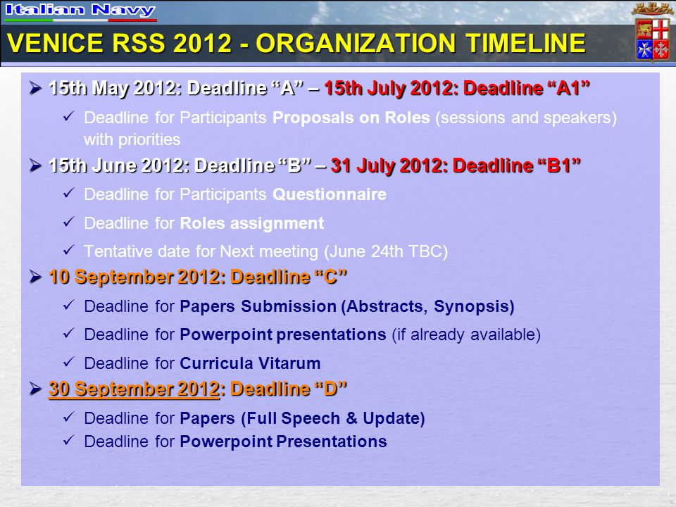 VENICE RSS 2012 - ORGANIZATION TIMELINE  15th May 2012: Deadline A – 15th July 2012: Deadline A1 Deadline for Participants Proposals on Roles (sessions and speakers) with priorities  15th June 2012: Deadline B – 31 July 2012: Deadline B1 Deadline for Participants Questionnaire Deadline for Roles assignment Tentative date for Next meeting (June 24th TBC)  10 September 2012: Deadline C Deadline for Papers Submission (Abstracts, Synopsis) Deadline for Powerpoint presentations (if already available) Deadline for Curricula Vitarum  30 September 2012: Deadline D Deadline for Papers (Full Speech & Update) Deadline for Powerpoint Presentations