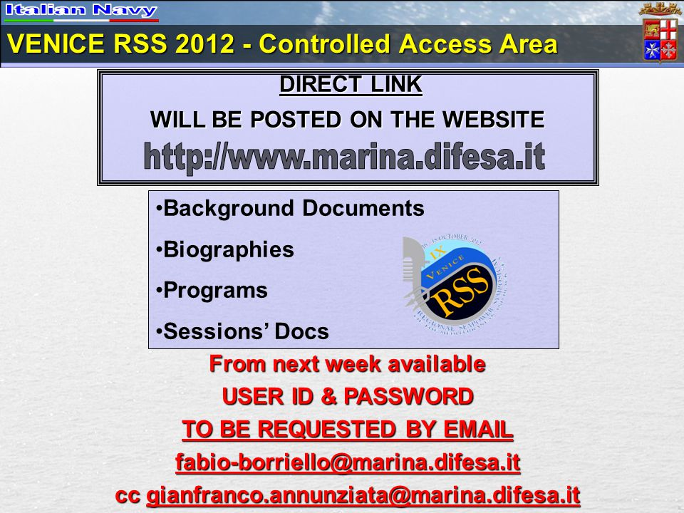 VENICE RSS 2012 - Controlled Access Area From next week available USER ID & PASSWORD TO BE REQUESTED BY EMAIL fabio-borriello@marina.difesa.it cc gianfranco.annunziata@marina.difesa.it DIRECT LINK DIRECT LINK WILL BE POSTED ON THE WEBSITE Background Documents Biographies Programs Sessions' Docs