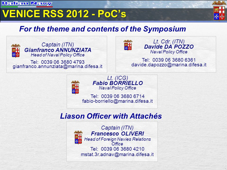 VENICE RSS 2012 - PoC's For the theme and contents of the Symposium Captain (ITN) Gianfranco ANNUNZIATA Head of Naval Policy Office Tel: 0039 06 3680 4793 gianfranco.annunziata@marina.difesa.it Lt.