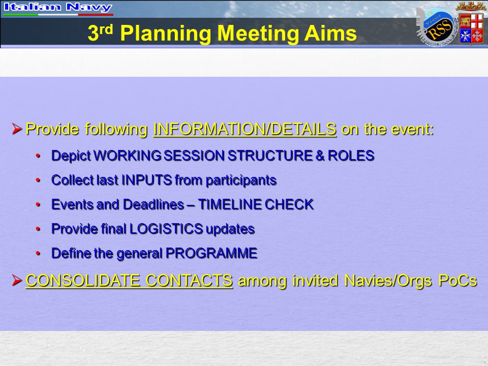 3 rd Planning Meeting Aims  Provide following INFORMATION/DETAILS on the event: Depict WORKING SESSION STRUCTURE & ROLESDepict WORKING SESSION STRUCTURE & ROLES Collect last INPUTS from participantsCollect last INPUTS from participants Events and Deadlines – TIMELINE CHECKEvents and Deadlines – TIMELINE CHECK Provide final LOGISTICS updatesProvide final LOGISTICS updates Define the general PROGRAMMEDefine the general PROGRAMME  CONSOLIDATE CONTACTS among invited Navies/Orgs PoCs