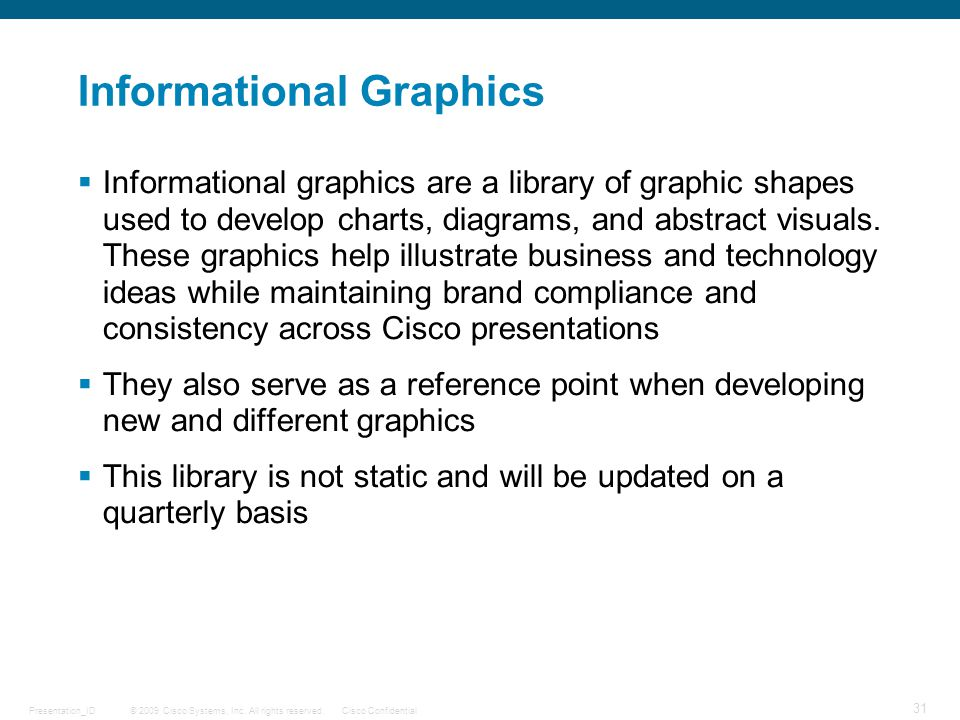 © 2009 Cisco Systems, Inc. All rights reserved.Cisco ConfidentialPresentation_ID 31 Informational Graphics  Informational graphics are a library of g