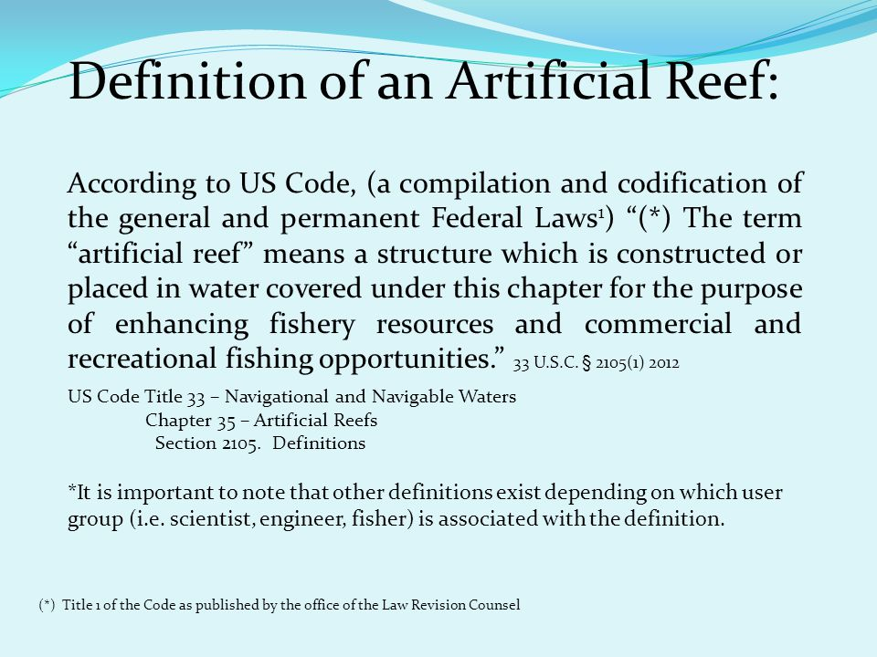 Definition of an Artificial Reef: According to US Code, (a compilation and codification of the general and permanent Federal Laws 1 ) (*) The term artificial reef means a structure which is constructed or placed in water covered under this chapter for the purpose of enhancing fishery resources and commercial and recreational fishing opportunities. 33 U.S.C.