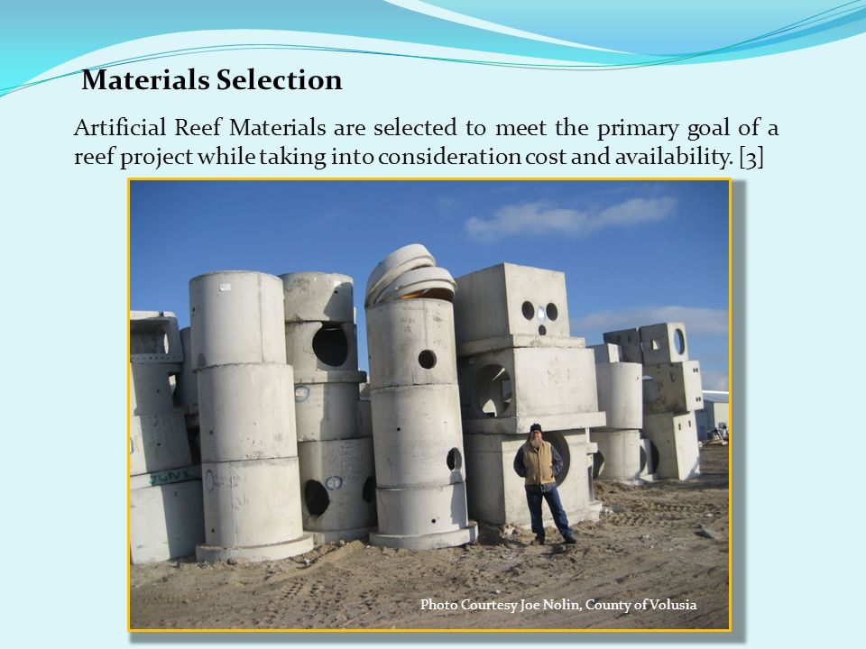 Materials Selection Artificial Reef Materials are selected to meet the primary goal of a reef project while taking into consideration cost and availability.