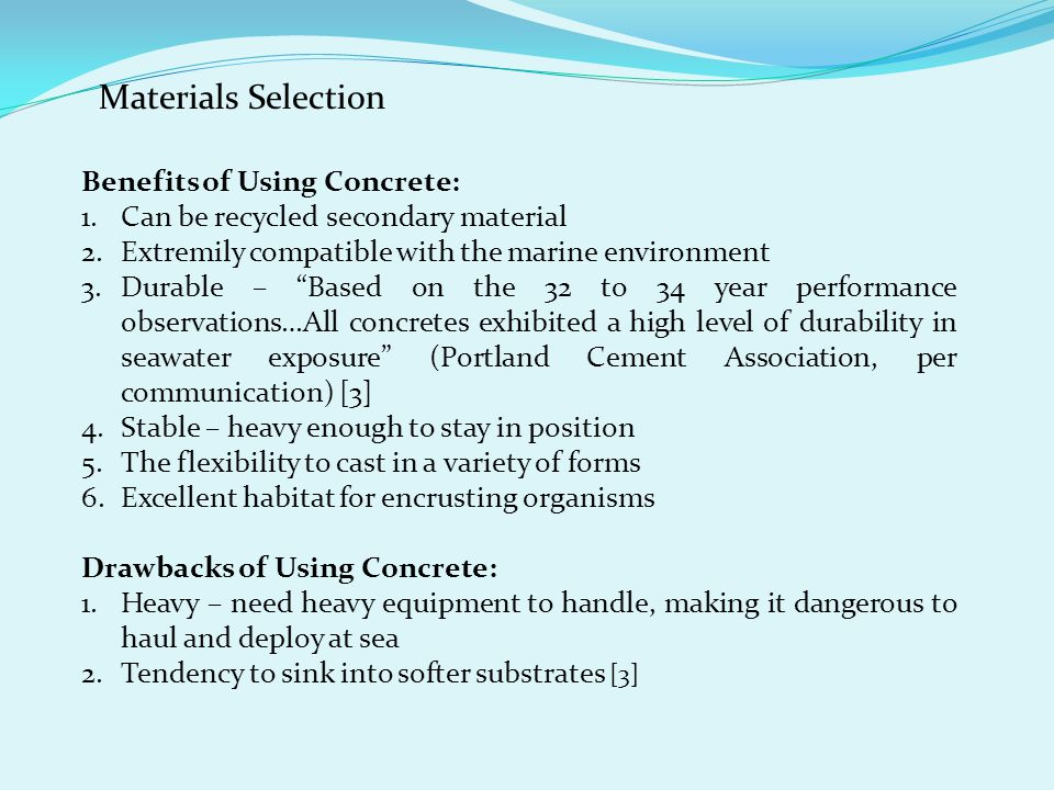 Materials Selection Benefits of Using Concrete: 1.Can be recycled secondary material 2.Extremily compatible with the marine environment 3.Durable – Based on the 32 to 34 year performance observations…All concretes exhibited a high level of durability in seawater exposure (Portland Cement Association, per communication) [3] 4.Stable – heavy enough to stay in position 5.The flexibility to cast in a variety of forms 6.Excellent habitat for encrusting organisms Drawbacks of Using Concrete: 1.Heavy – need heavy equipment to handle, making it dangerous to haul and deploy at sea 2.Tendency to sink into softer substrates [3]