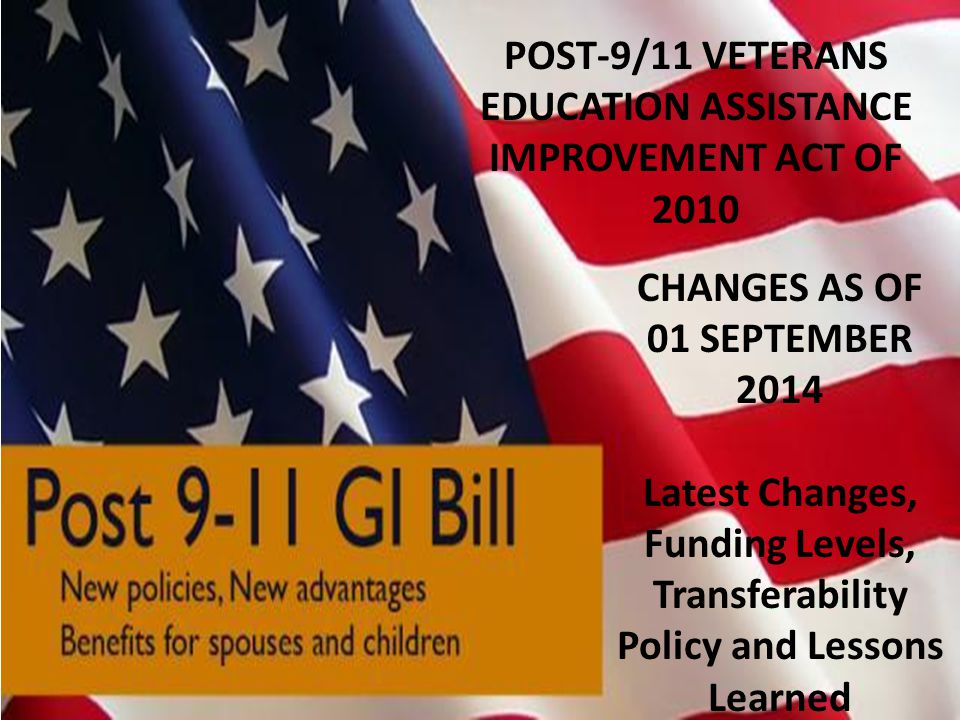 POST-9/11 VETERANS EDUCATION ASSISTANCE IMPROVEMENT ACT OF 2010 CHANGES AS OF 01 SEPTEMBER 2014 Latest Changes, Funding Levels, Transferability Policy
