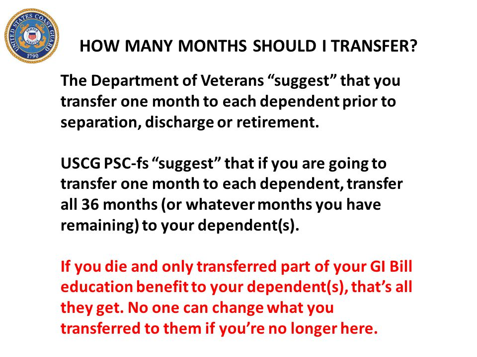"""HOW MANY MONTHS SHOULD I TRANSFER? The Department of Veterans """"suggest"""" that you transfer one month to each dependent prior to separation, discharge o"""