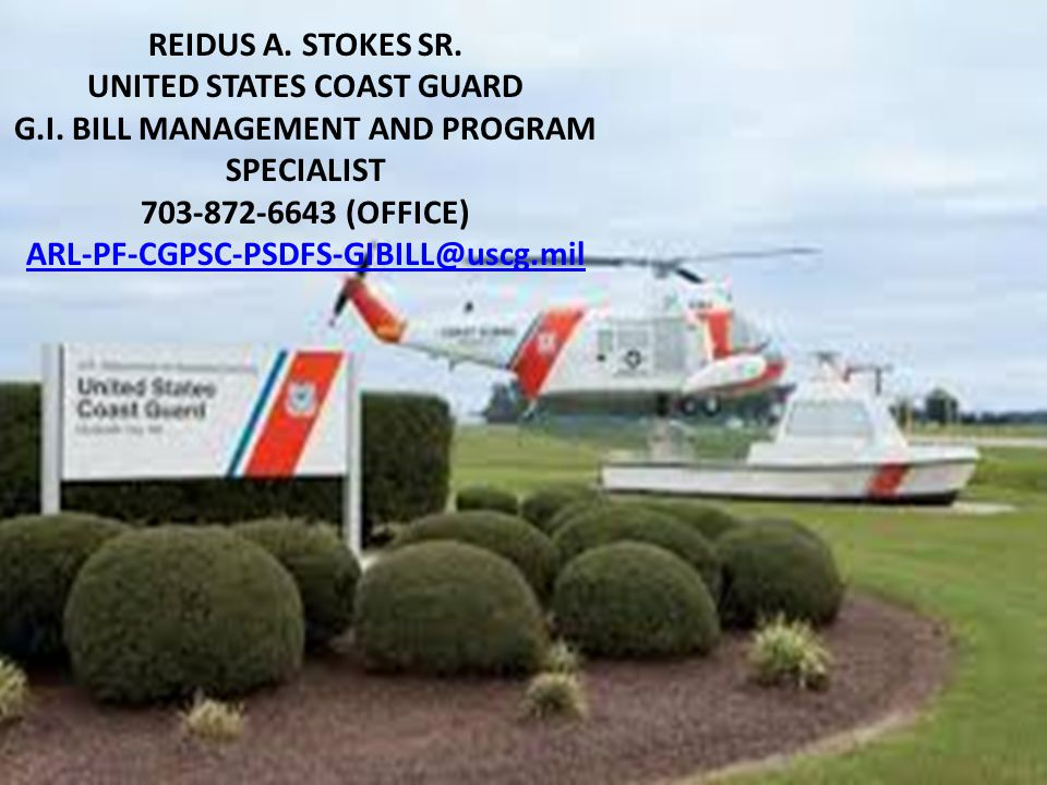 REIDUS A. STOKES SR. UNITED STATES COAST GUARD G.I. BILL MANAGEMENT AND PROGRAM SPECIALIST 703-872-6643 (OFFICE) ARL-PF-CGPSC-PSDFS-GIBILL@uscg.mil