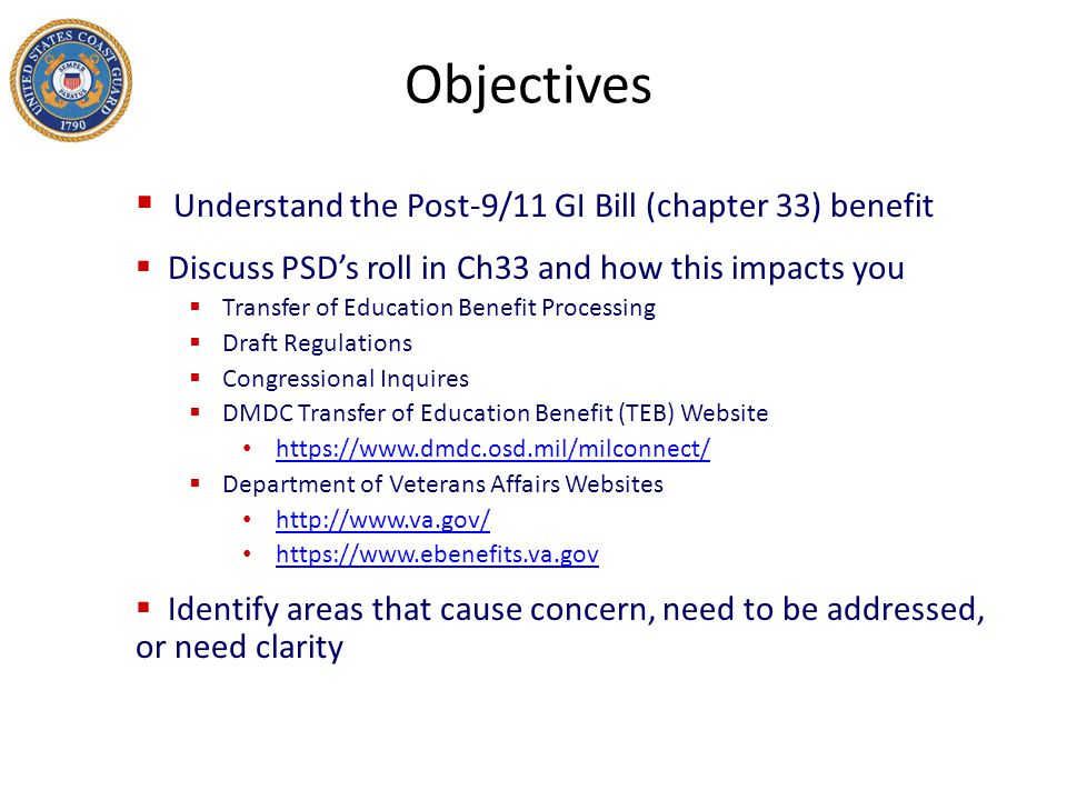 Objectives  Understand the Post-9/11 GI Bill (chapter 33) benefit  Discuss PSD's roll in Ch33 and how this impacts you  Transfer of Education Benef