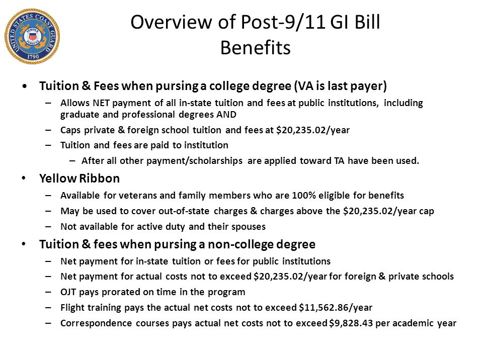 Overview of Post-9/11 GI Bill Benefits Tuition & Fees when pursing a college degree (VA is last payer) – Allows NET payment of all in-state tuition an