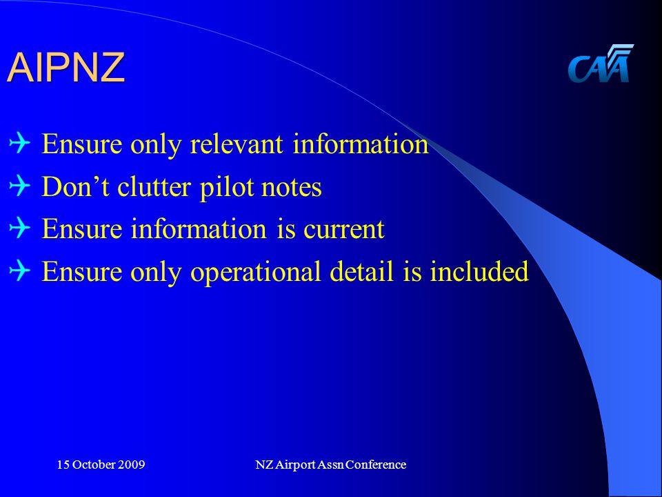AIPNZ  Ensure only relevant information  Don't clutter pilot notes  Ensure information is current  Ensure only operational detail is included 15 October 2009NZ Airport Assn Conference