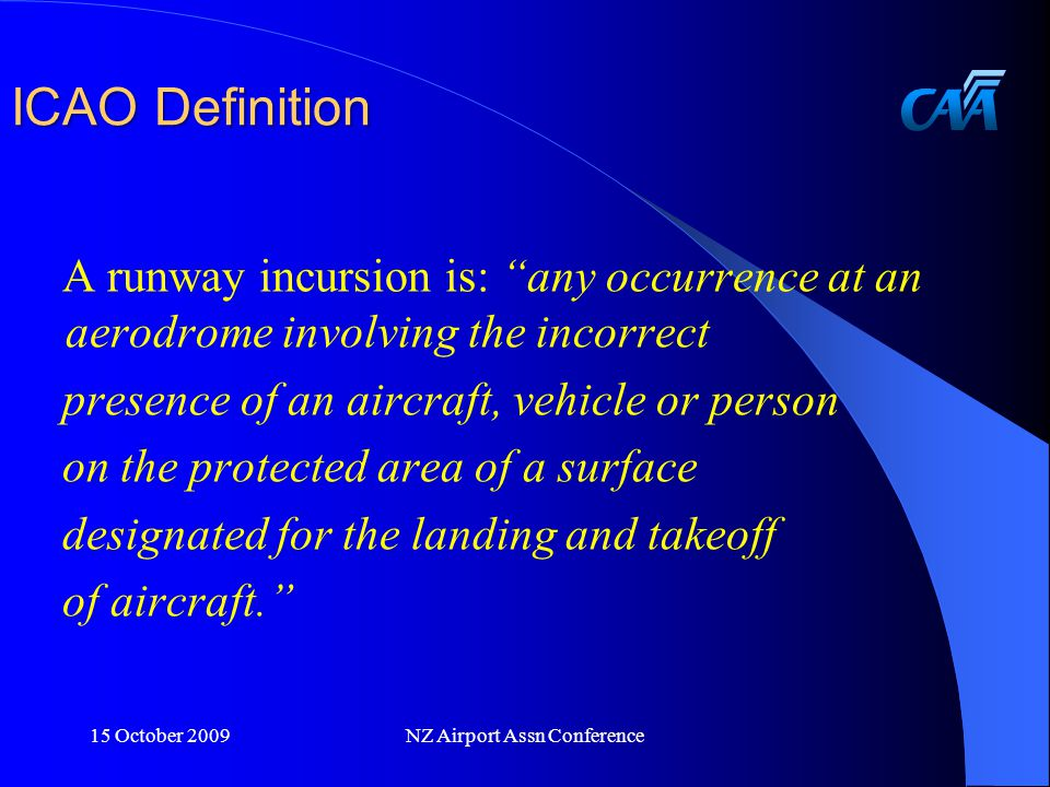 ICAO Definition A runway incursion is: any occurrence at an aerodrome involving the incorrect presence of an aircraft, vehicle or person on the protected area of a surface designated for the landing and takeoff of aircraft. 15 October 2009NZ Airport Assn Conference