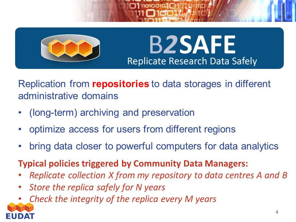 4 Replication from repositories to data storages in different administrative domains (long-term) archiving and preservation optimize access for users from different regions bring data closer to powerful computers for data analytics Typical policies triggered by Community Data Managers: Replicate collection X from my repository to data centres A and B Store the replica safely for N years Check the integrity of the replica every M years