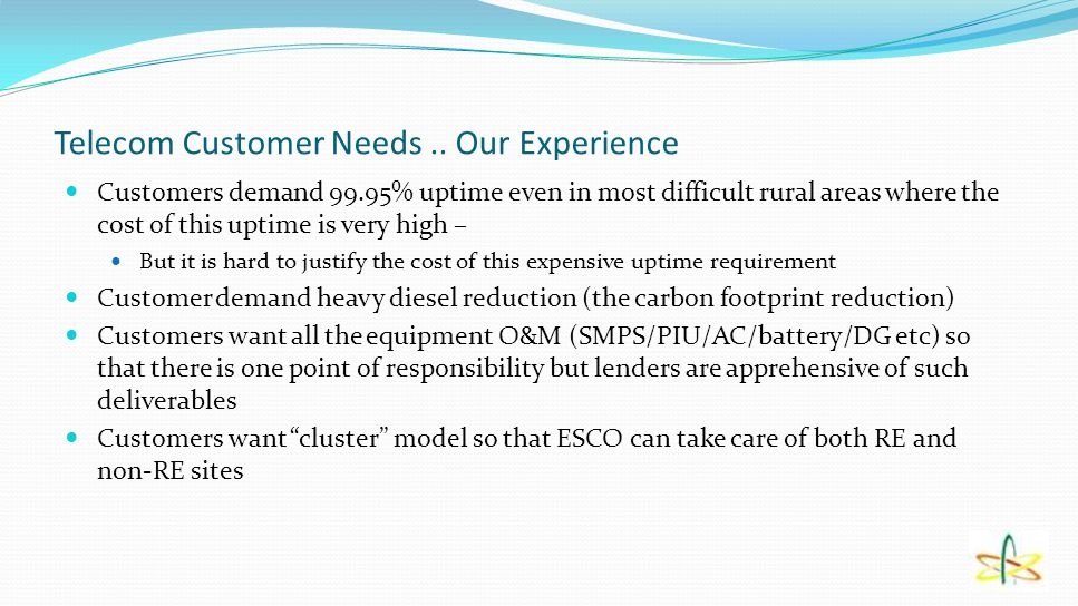 Telecom Customer Needs.. Our Experience Customers demand 99.95% uptime even in most difficult rural areas where the cost of this uptime is very high –